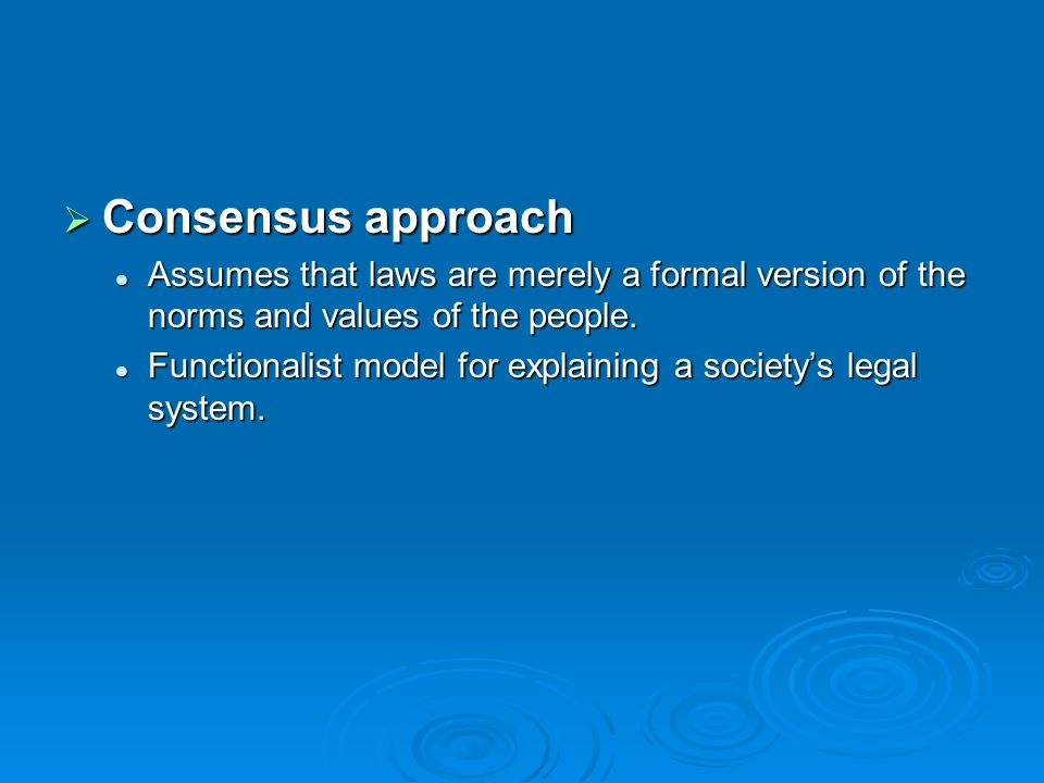 Consensus approach Assumes that laws are merely a formal version of the norms and values of the people.