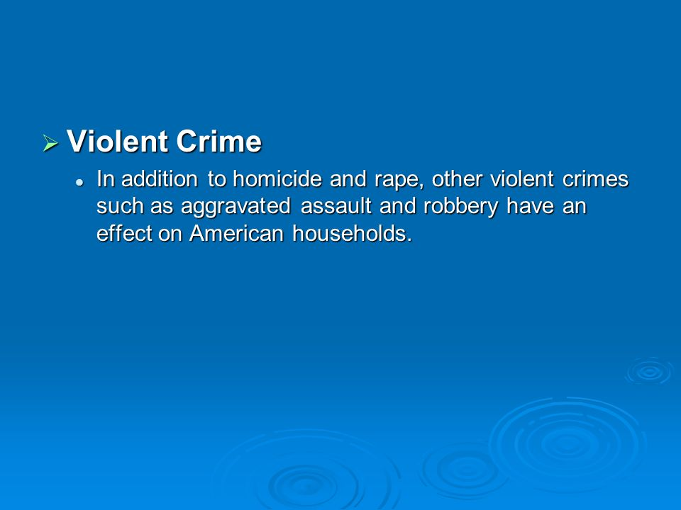 Violent Crime In addition to homicide and rape, other violent crimes such as aggravated assault and robbery have an effect on American households.