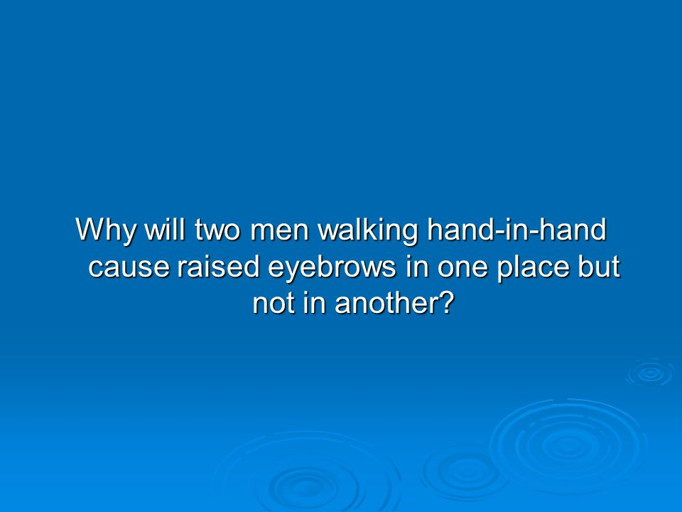 Why will two men walking hand-in-hand cause raised eyebrows in one place but not in another