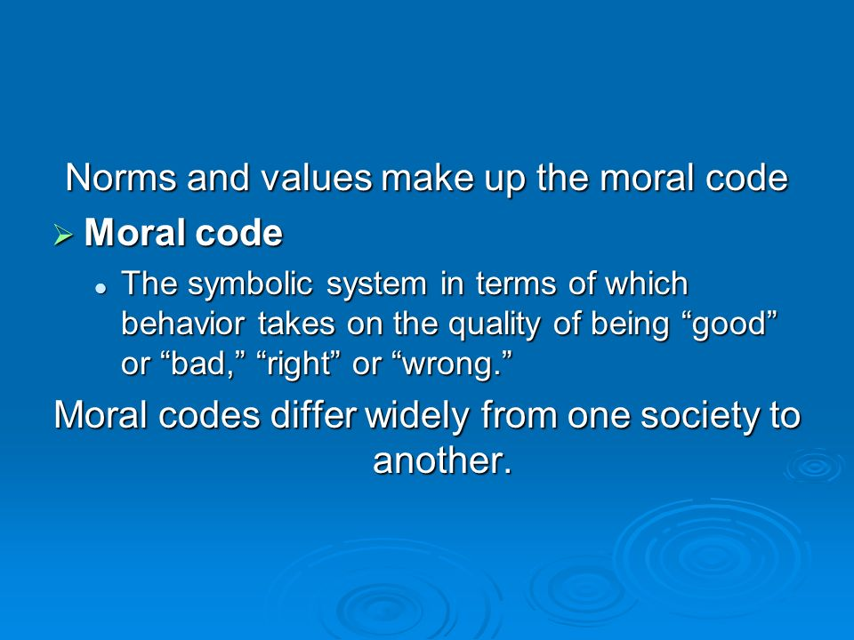 Norms and values make up the moral code Moral code