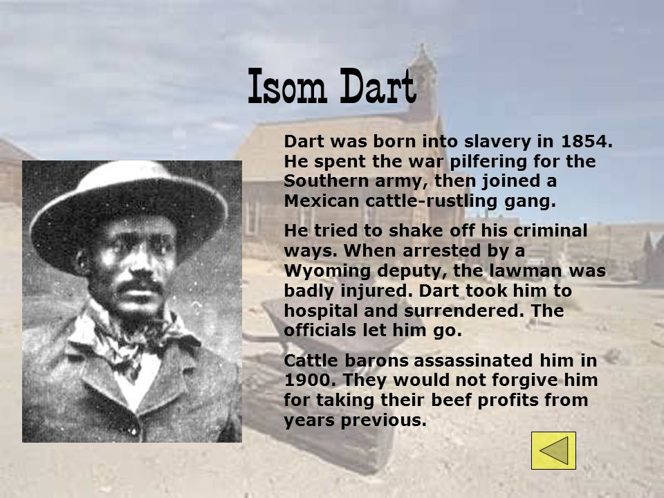 Isom Dart Dart was born into slavery in He spent the war pilfering for the Southern army, then joined a Mexican cattle-rustling gang.