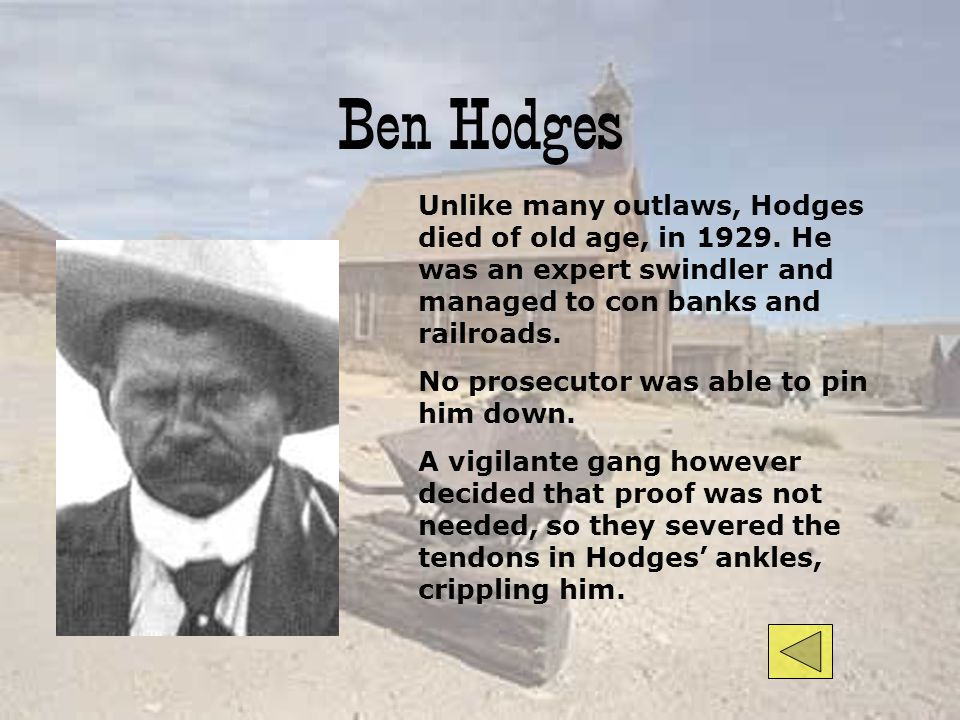 Ben Hodges Unlike many outlaws, Hodges died of old age, in He was an expert swindler and managed to con banks and railroads.