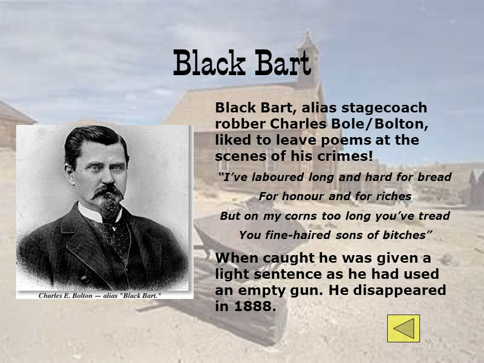 Black Bart Black Bart, alias stagecoach robber Charles Bole/Bolton, liked to leave poems at the scenes of his crimes!