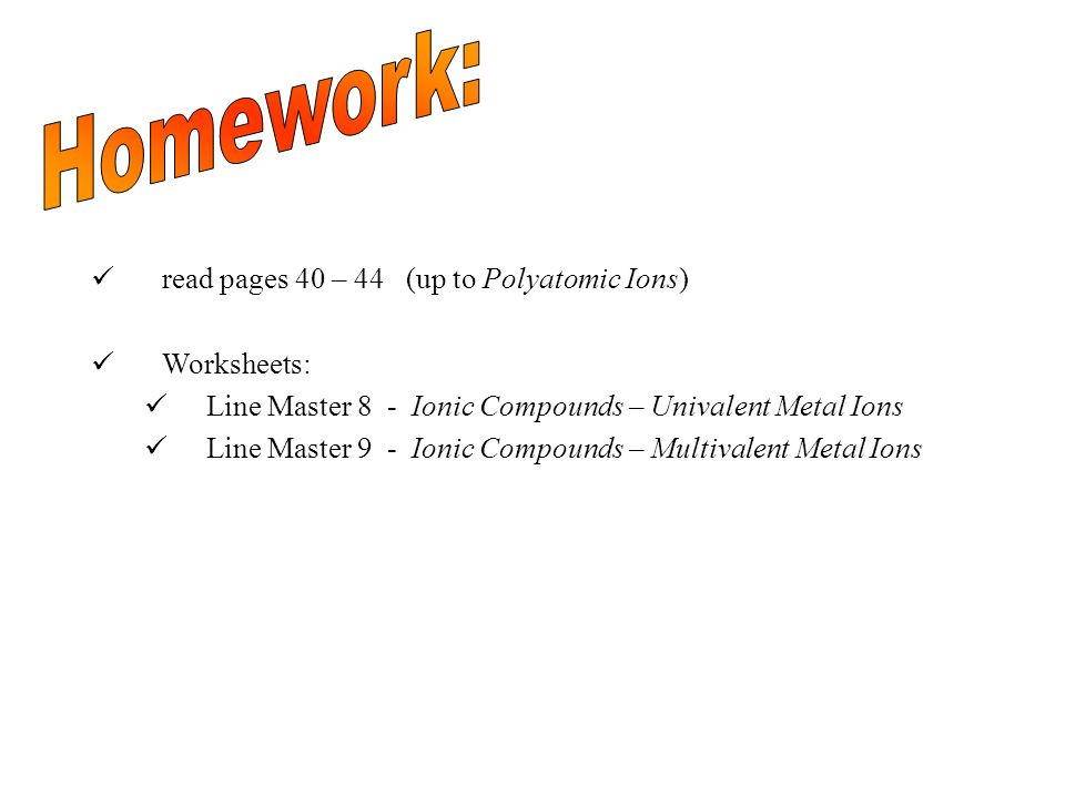 Homework: read pages 40 – 44 (up to Polyatomic Ions) Worksheets: