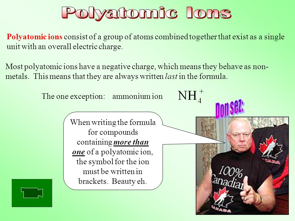 Polyatomic Ions Polyatomic ions consist of a group of atoms combined together that exist as a single unit with an overall electric charge.