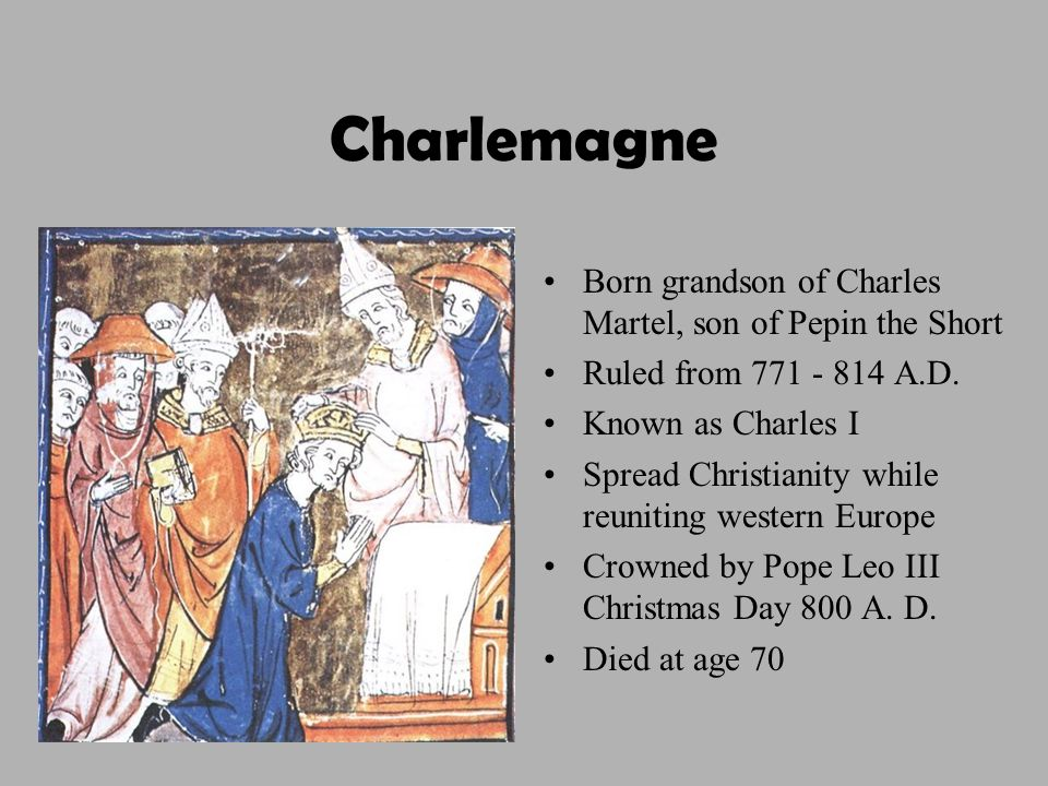 Charlemagne Born grandson of Charles Martel, son of Pepin the Short