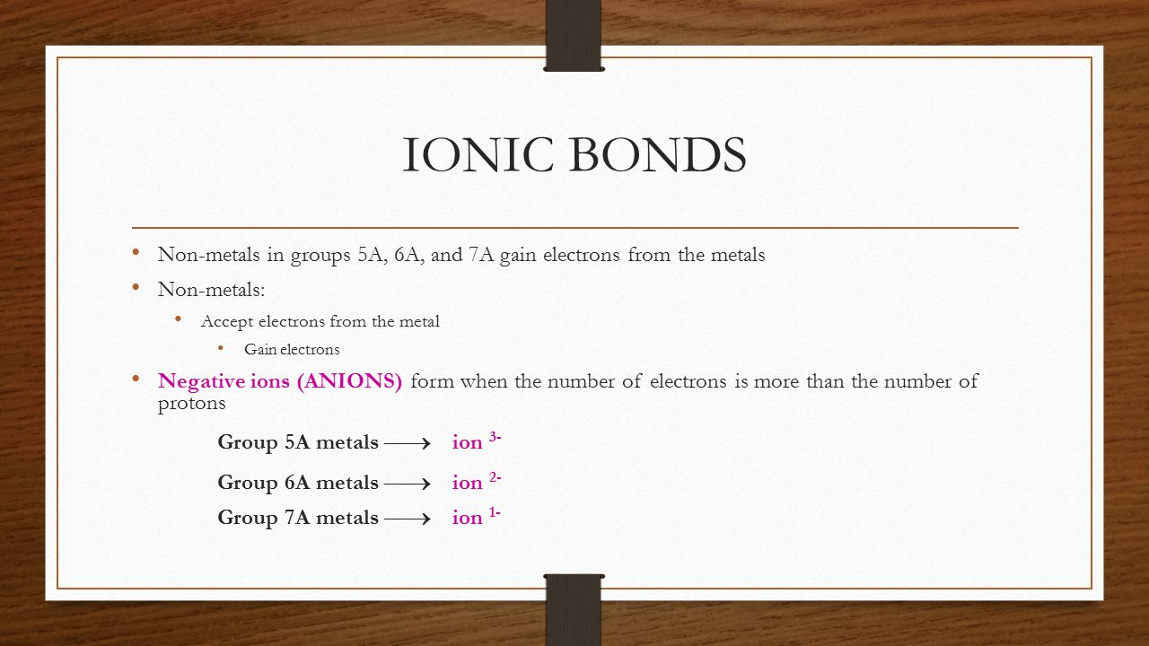 IONIC BONDS Non-metals in groups 5A, 6A, and 7A gain electrons from the metals. Non-metals: Accept electrons from the metal.