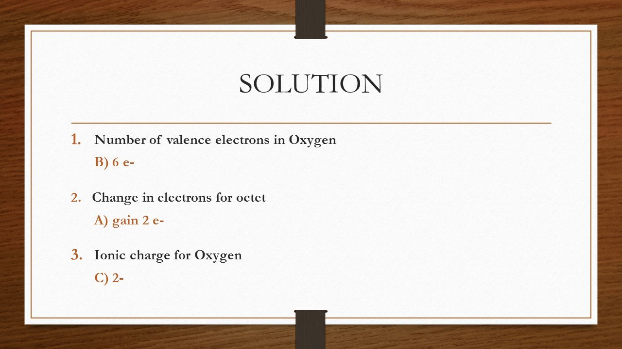 SOLUTION Number of valence electrons in Oxygen B) 6 e-