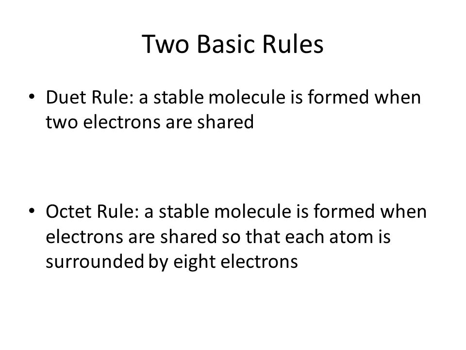 Two Basic Rules Duet Rule: A Stable Molecule Is Formed When Two Electrons  Are Shared