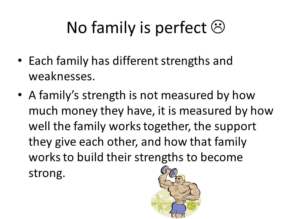 No family is perfect  Each family has different strengths and weaknesses.