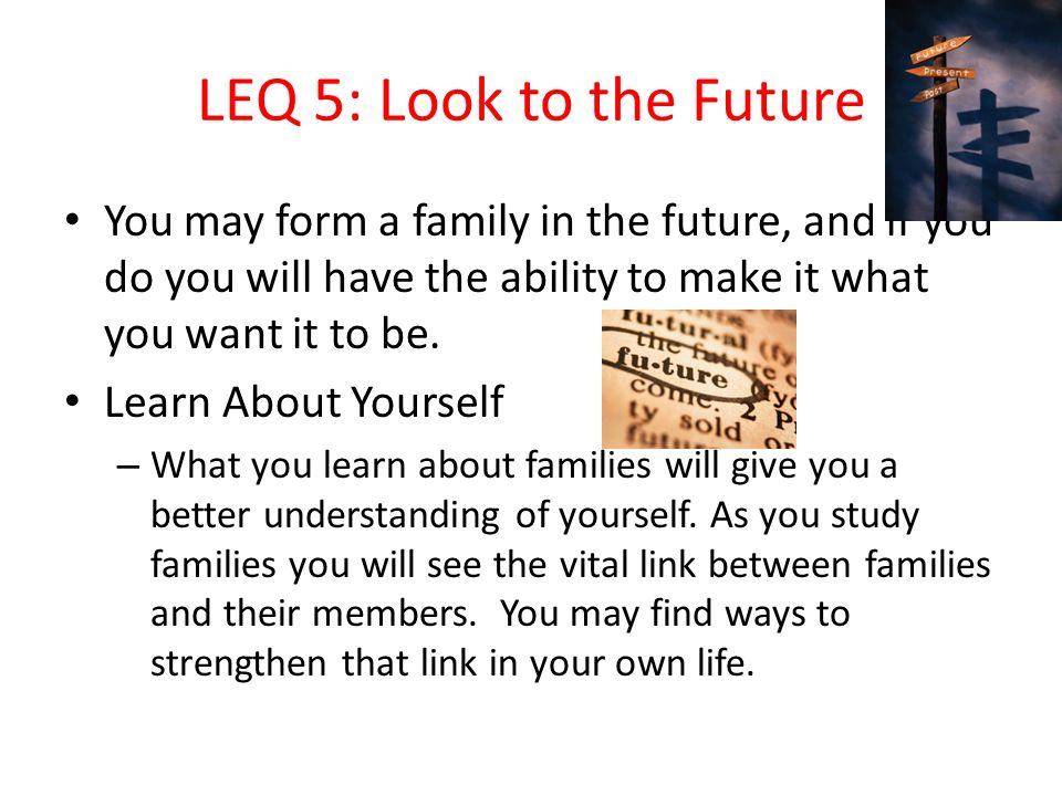 LEQ 5: Look to the Future You may form a family in the future, and if you do you will have the ability to make it what you want it to be.