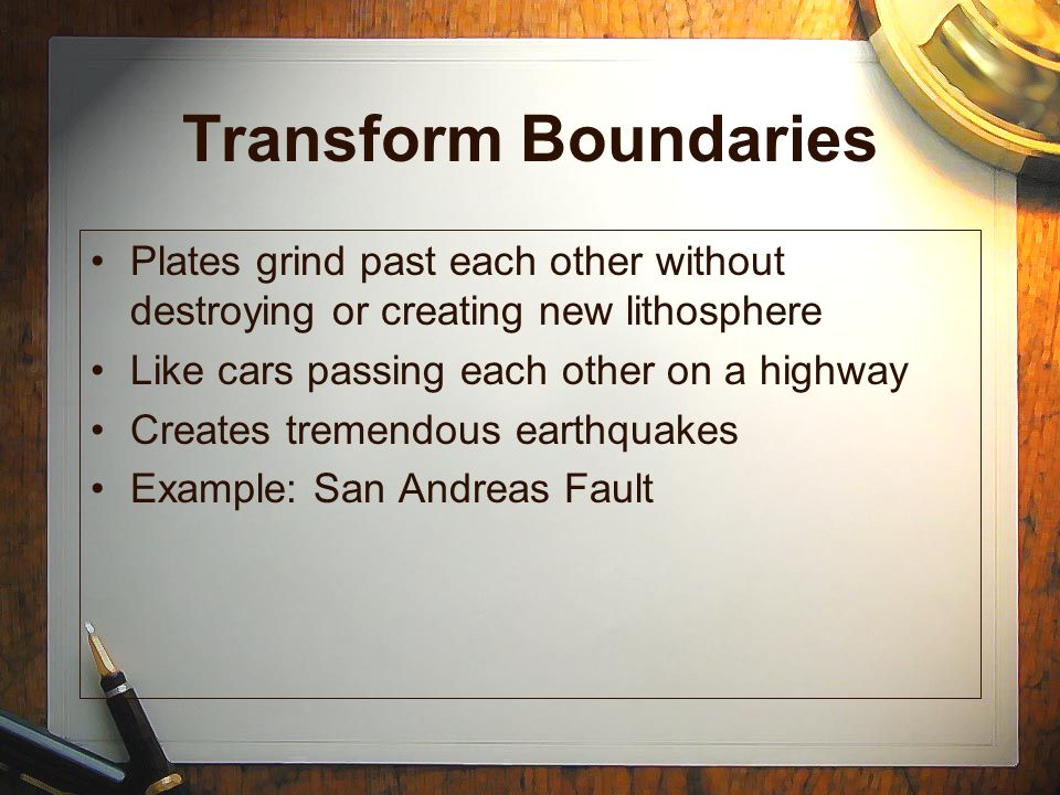 Transform Boundaries Plates grind past each other without destroying or creating new lithosphere. Like cars passing each other on a highway.