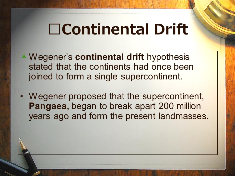 Continental Drift Wegener's continental drift hypothesis stated that the continents had once been joined to form a single supercontinent.