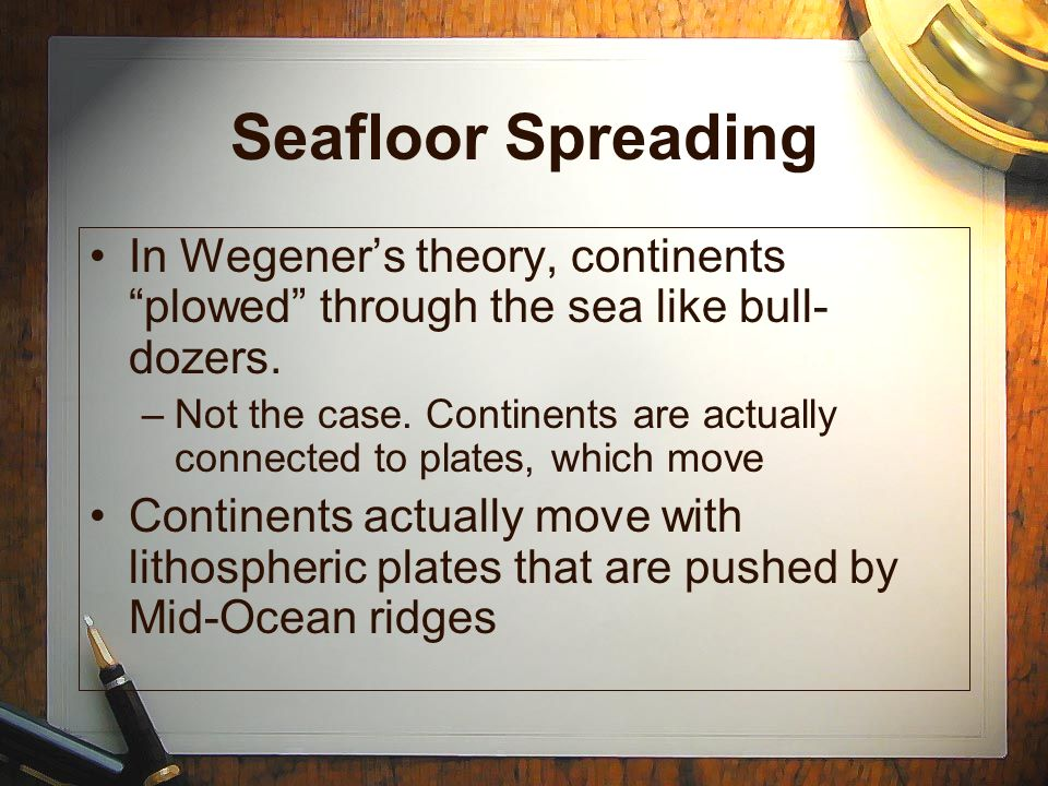 Seafloor Spreading In Wegener's theory, continents plowed through the sea like bull-dozers.