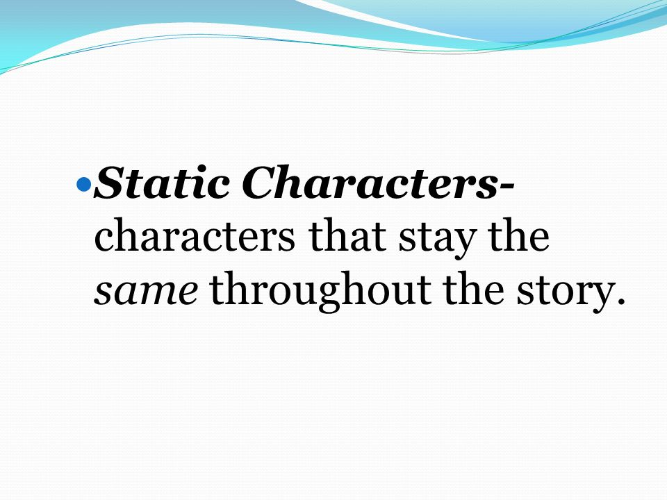 Static Characters- characters that stay the same throughout the story.
