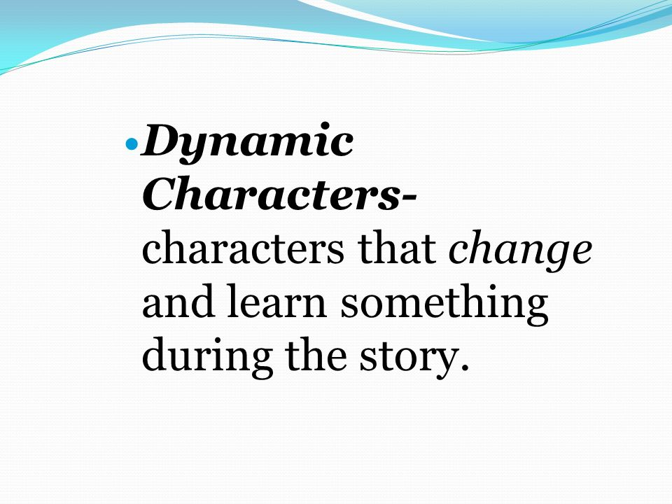 Dynamic Characters- characters that change and learn something during the story.