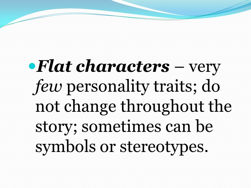 Flat characters – very few personality traits; do not change throughout the story; sometimes can be symbols or stereotypes.