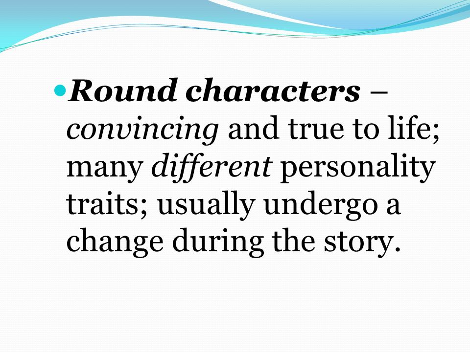 Round characters –convincing and true to life; many different personality traits; usually undergo a change during the story.