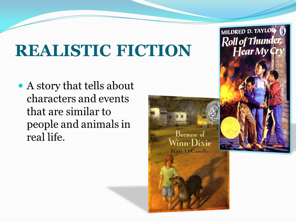 REALISTIC FICTION A story that tells about characters and events that are similar to people and animals in real life.