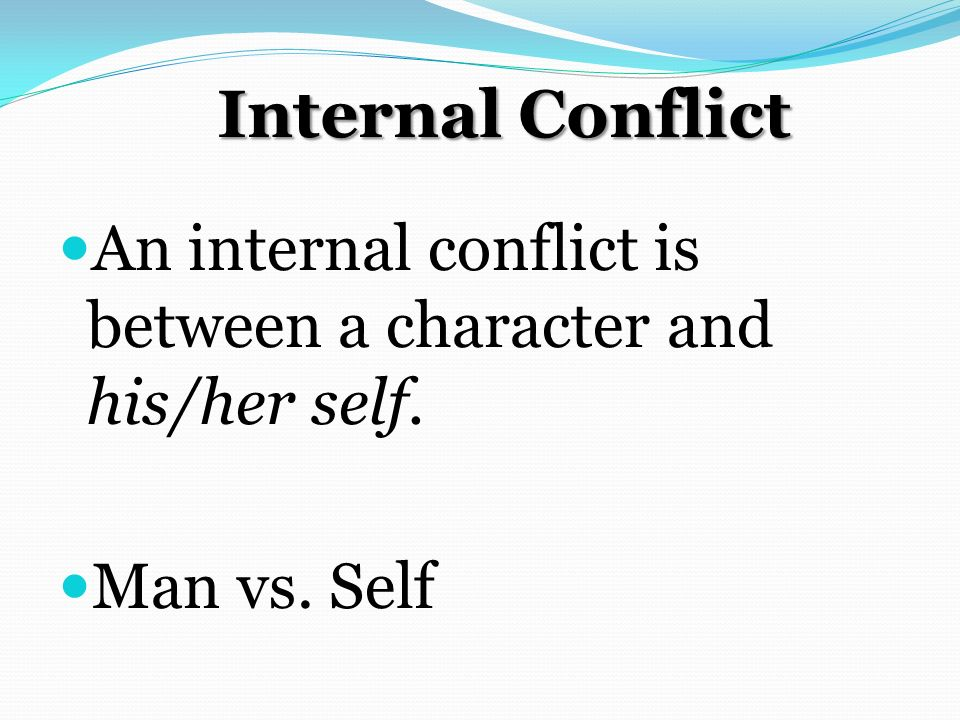 Internal Conflict An internal conflict is between a character and his/her self. Man vs. Self