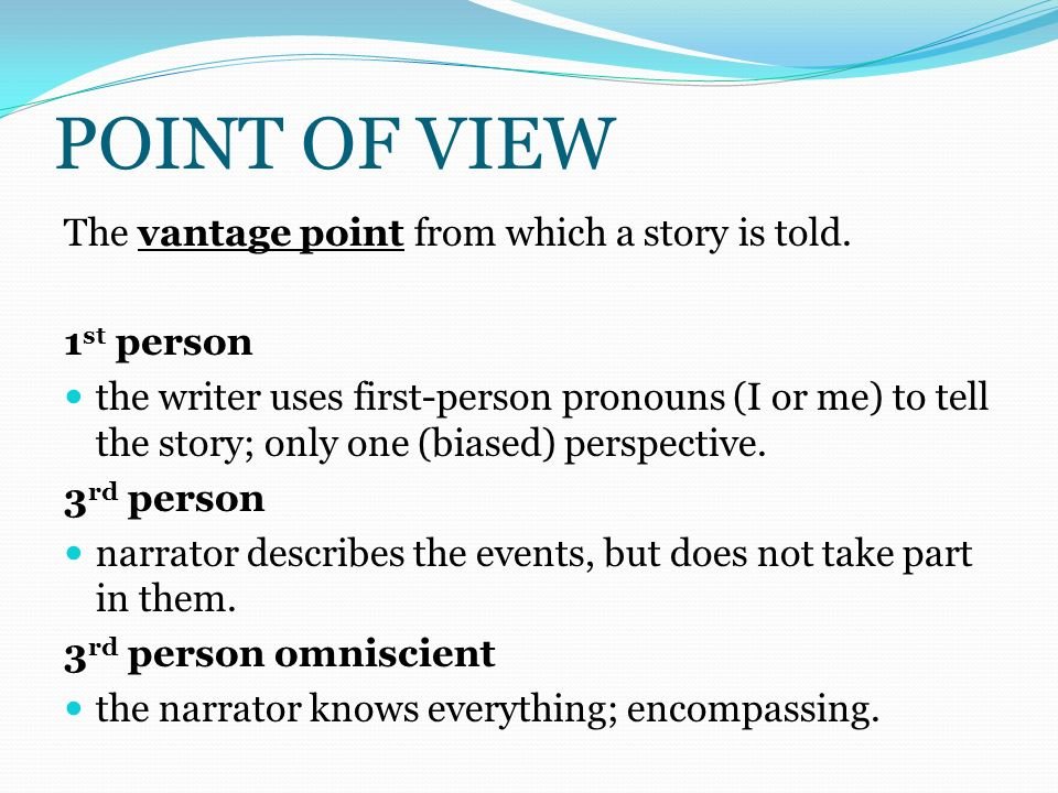 POINT OF VIEW The vantage point from which a story is told. 1st person