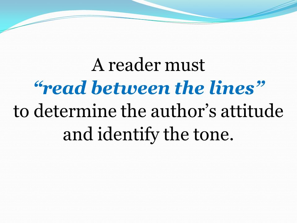 A reader must read between the lines to determine the author's attitude and identify the tone.