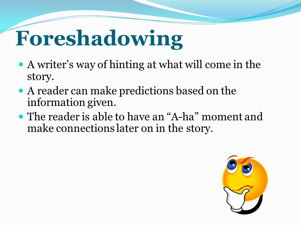 Foreshadowing A writer's way of hinting at what will come in the story. A reader can make predictions based on the information given.
