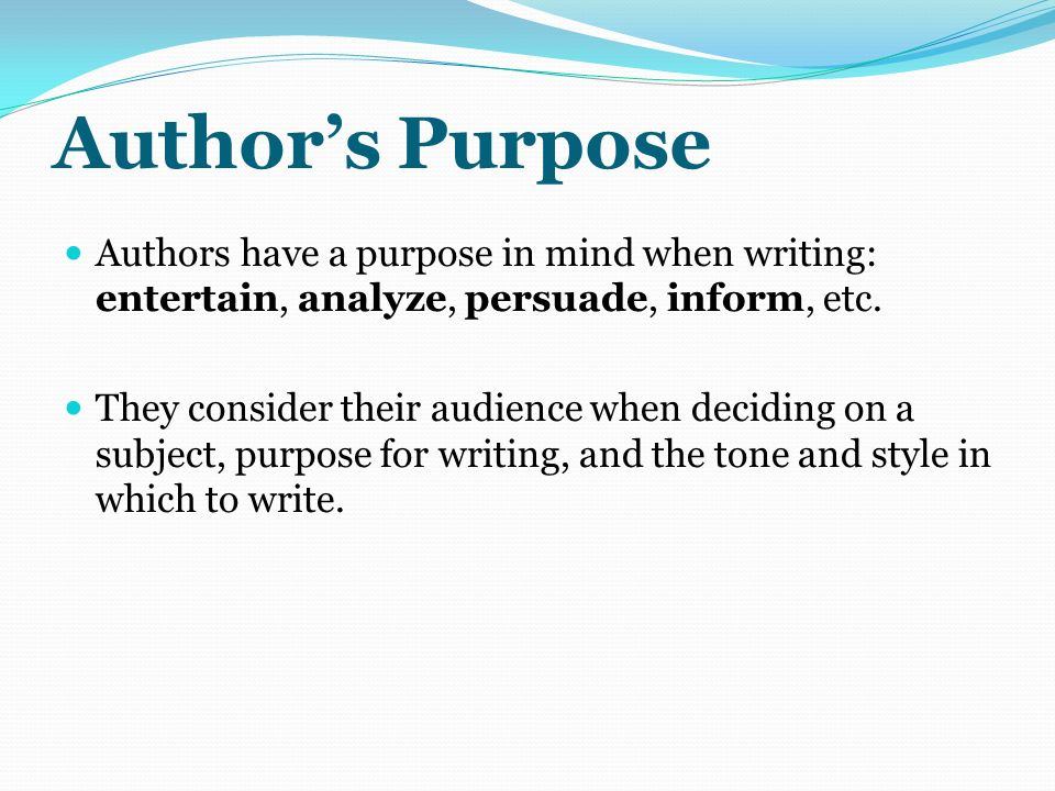 Author's Purpose Authors have a purpose in mind when writing: entertain, analyze, persuade, inform, etc.
