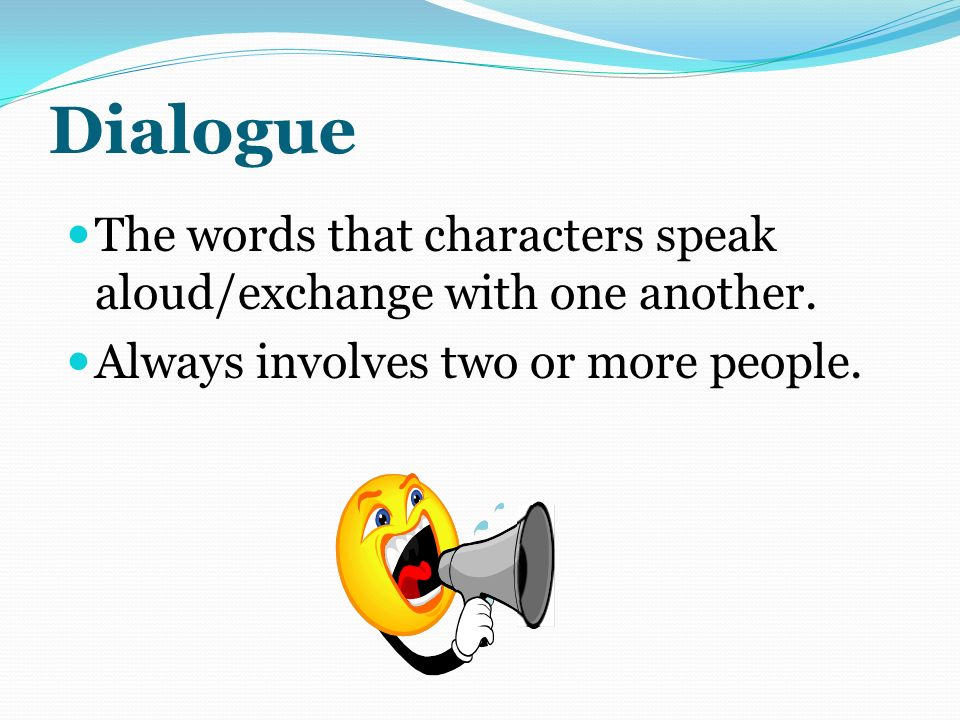Dialogue The words that characters speak aloud/exchange with one another.