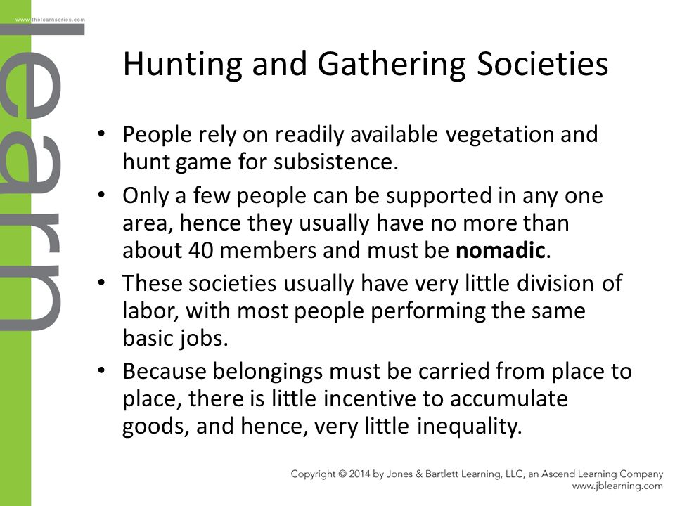 the traits of the people of hunting and gathering societies And it is true that in human societies the business of hunting and gathering has involved specialization, with men doing the hunting and women much of the gathering and humans, unlike most animals, carry the food home and share it, rather than consume it there and then.
