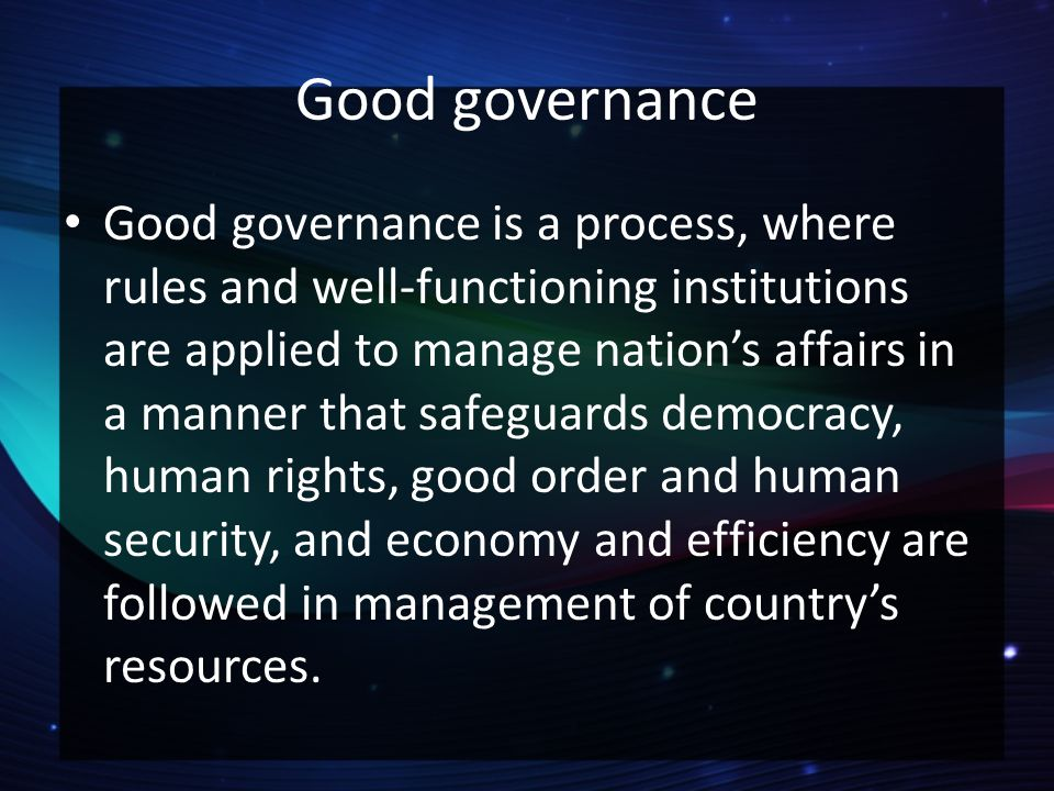 democracy and good governance is a Good governance is an indeterminate term used in the international development literature to describe how public institutions conduct public affairs and manage public resources  good governance is ensuring respect for human rights and the rule of law strengthening democracy promoting transparency and capacity in public administration.