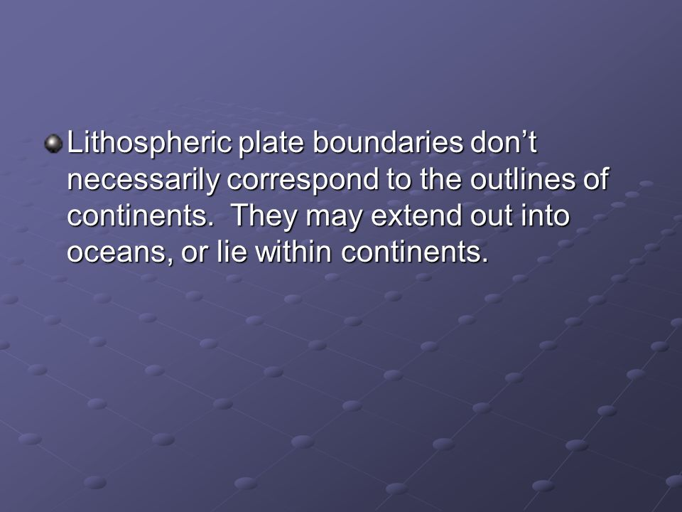 Lithospheric plate boundaries don't necessarily correspond to the outlines of continents.