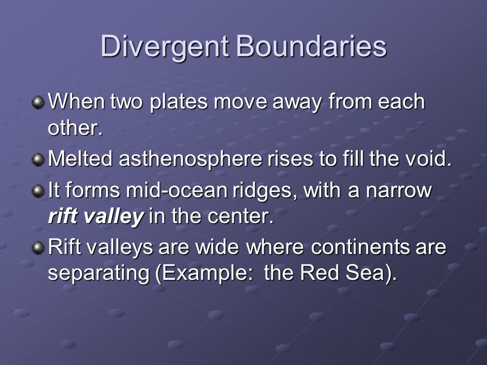Divergent Boundaries When two plates move away from each other.
