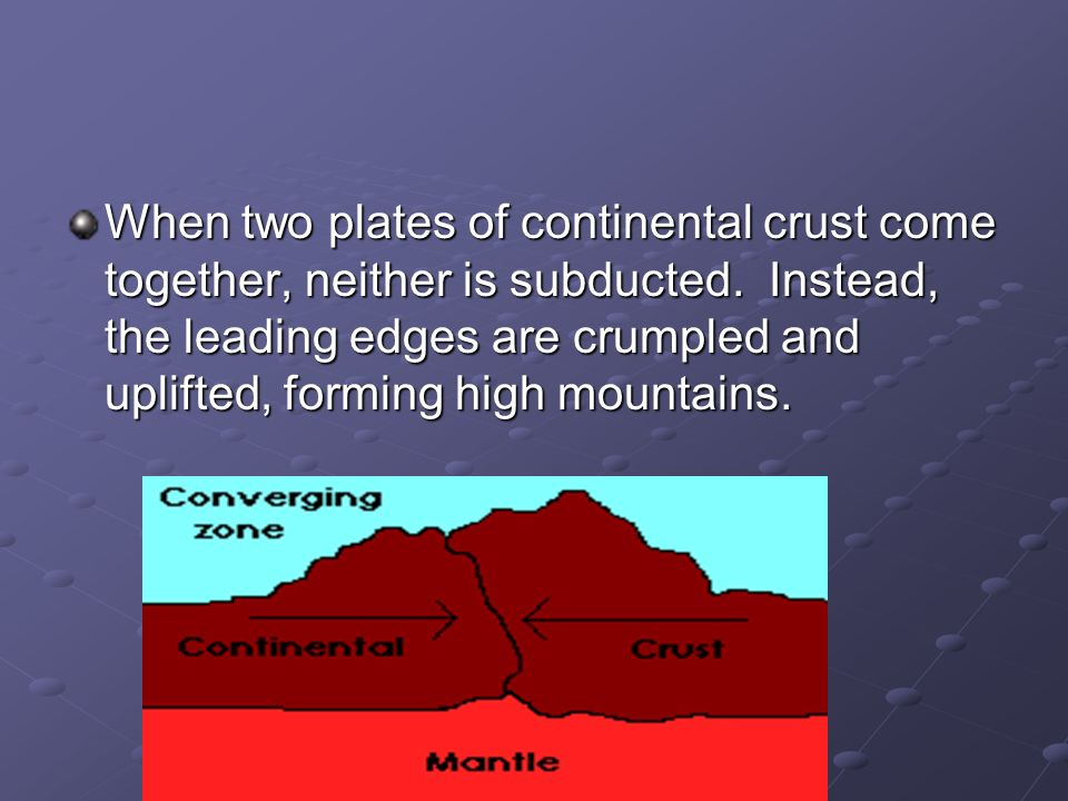 When two plates of continental crust come together, neither is subducted.
