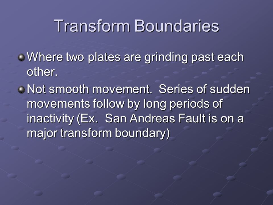 Transform Boundaries Where two plates are grinding past each other.