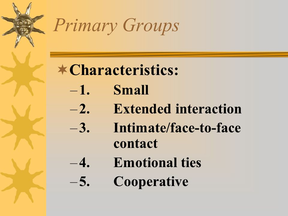 Primary Groups Characteristics: 1. Small 2. Extended interaction