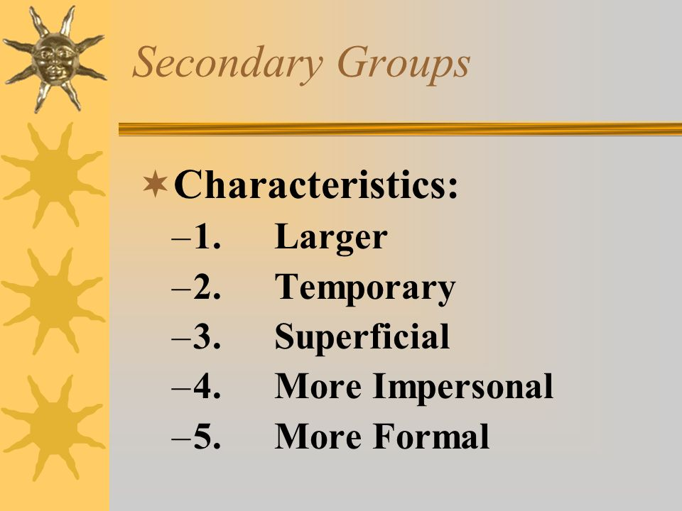 Secondary Groups Characteristics: 1. Larger 2. Temporary