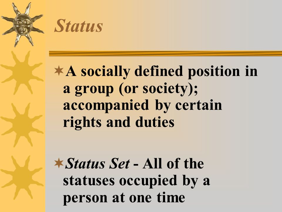 Status A socially defined position in a group (or society); accompanied by certain rights and duties.