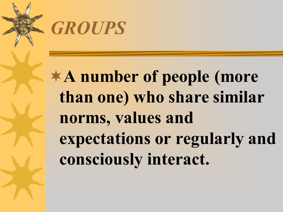GROUPS A number of people (more than one) who share similar norms, values and expectations or regularly and consciously interact.