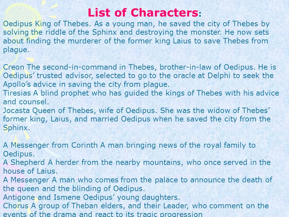 the leadership of the main character in oedipus the king In the play oedipus the king, written by sophocles, both of these characteristics can be seen in the main character these characteristics are known as tragic flaws these flaws are excess pride, leading to overconfidence, and weakness in judgment.