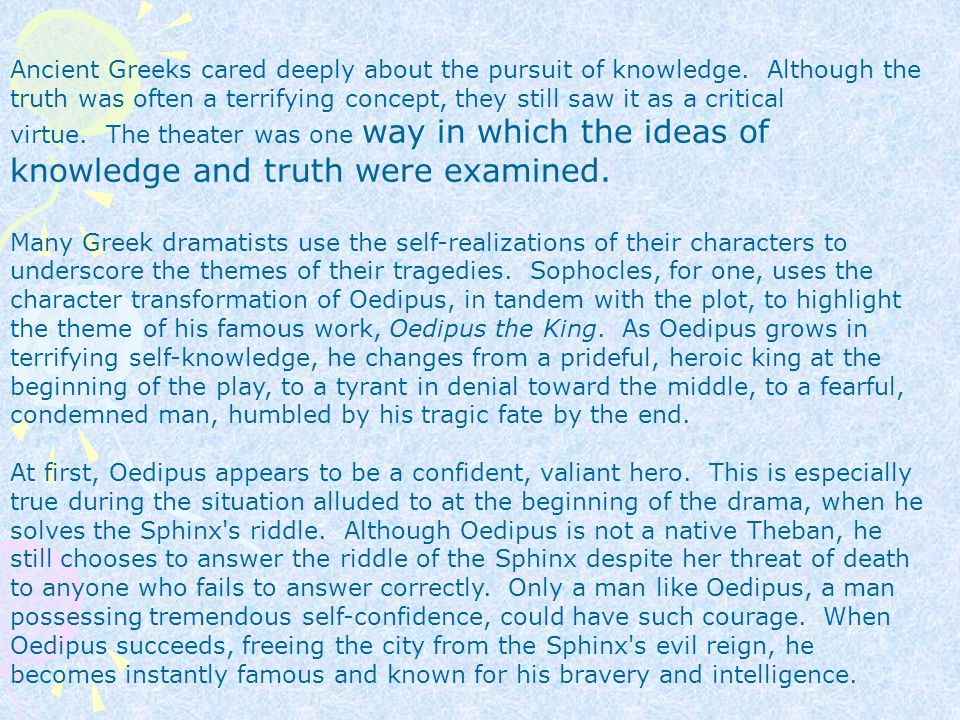 "the riddle of the sphinx in the tragic play oedipus the king by sophocles ""oedipus the king"" (gr: ""oidipous tyrannos"" lat: ""oedipus rex"") is a tragedy by the ancient greek playwright sophocles, first performed in about 429 bce it was the second of sophocles' three theban plays to be produced, but it comes first in the internal chronology (followed by ""oedipus at colonus"" and then ""antigone""."