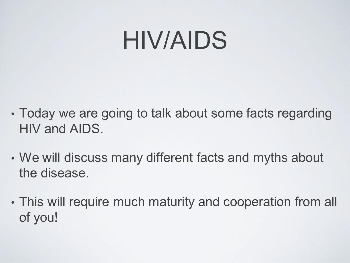 HIV/AIDS Today we are going to talk about some facts regarding HIV and AIDS. We will discuss many different facts and myths about the disease.