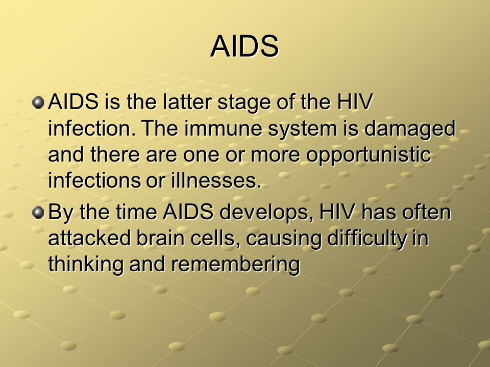 AIDS AIDS is the latter stage of the HIV infection. The immune system is damaged and there are one or more opportunistic infections or illnesses.