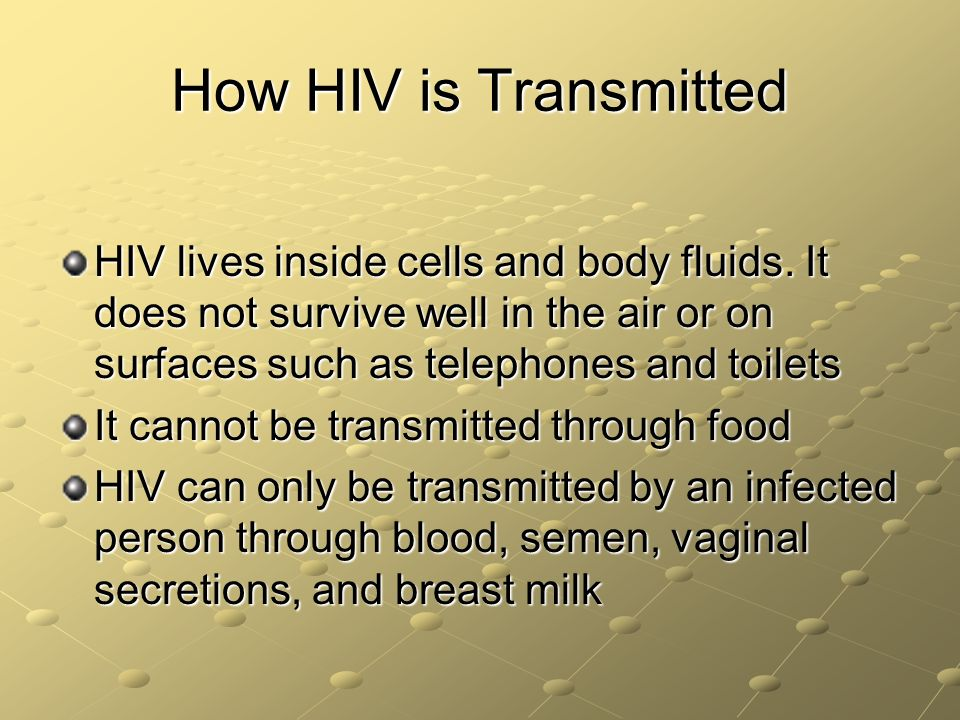 How HIV is Transmitted HIV lives inside cells and body fluids. It does not survive well in the air or on surfaces such as telephones and toilets.