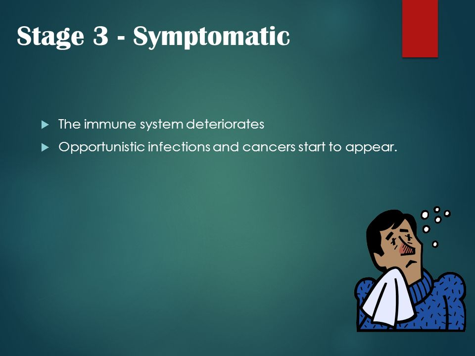 Stage 3 - Symptomatic The immune system deteriorates