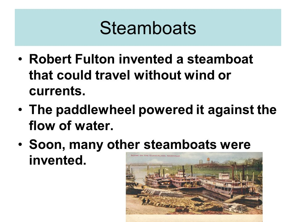 Steamboats Robert Fulton invented a steamboat that could travel without wind or currents. The paddlewheel powered it against the flow of water.