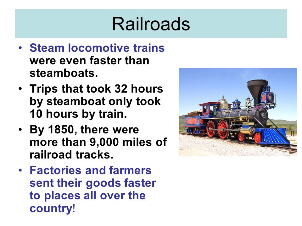 Railroads Steam locomotive trains were even faster than steamboats.