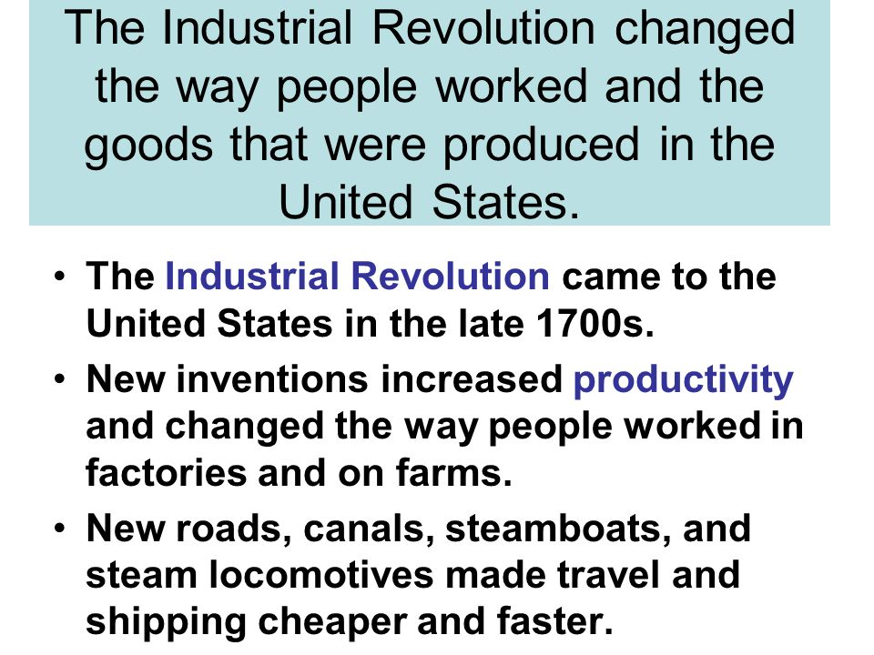 The Industrial Revolution changed the way people worked and the goods that were produced in the United States.