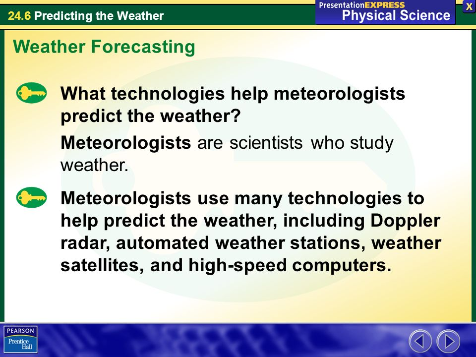 Weather Forecasting What technologies help meteorologists predict the weather Meteorologists are scientists who study weather.