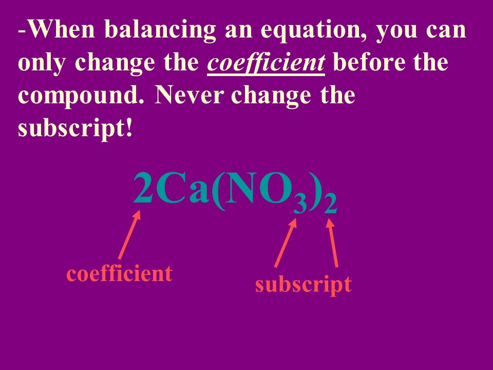 When balancing an equation, you can only change the coefficient before the compound. Never change the subscript!